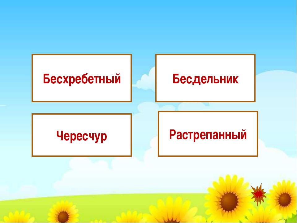 Чересчур Бесдельник Бесхребетный Растрепанный