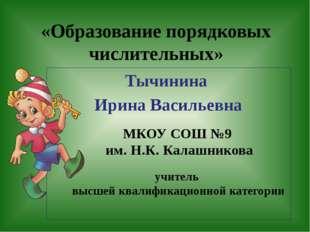 «Образование порядковых числительных» Тычинина Ирина Васильевна МКОУ СОШ №9