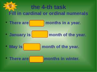 the 4-th task Fill in cardinal or ordinal numerals There are twelve months i