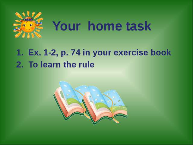 1. Ex. 1-2, p. 74 in your exercise book 2. To learn the rule Your home task