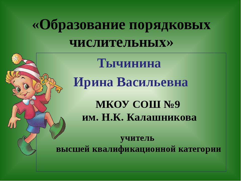 «Образование порядковых числительных» Тычинина Ирина Васильевна МКОУ СОШ №9...