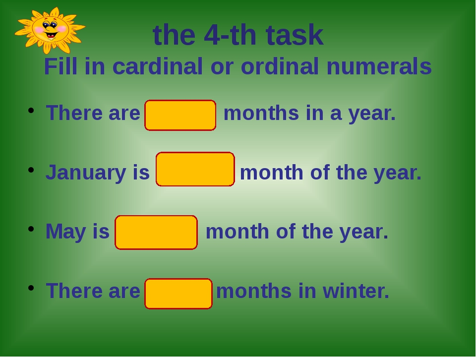 the 4-th task Fill in cardinal or ordinal numerals There are twelve months i...
