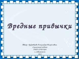 Вредные привычки Автор : Кудрявцева Александра Михайловна, Социальный педагог