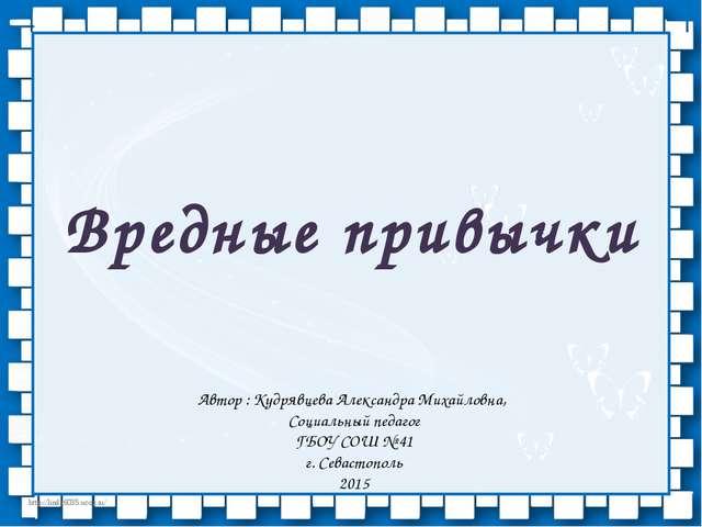 Вредные привычки Автор : Кудрявцева Александра Михайловна, Социальный педагог...