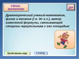 Продолжить игру II РАУНД Древнегреческий ученый-математик, физик и механик (I