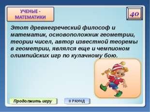 Продолжить игру II РАУНД Этот древнегреческий философ и математик, основополо