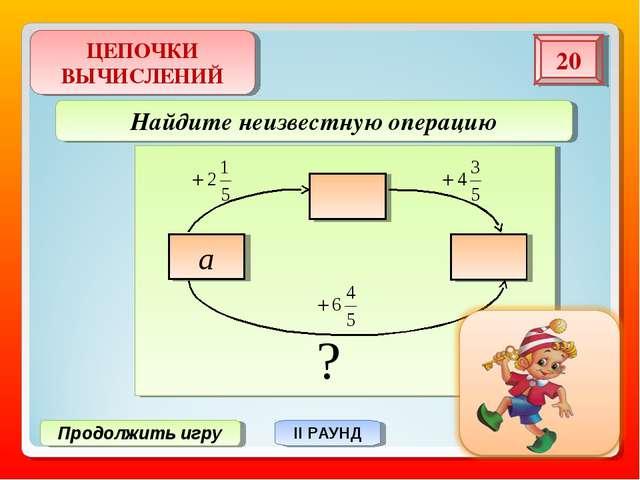 ЦЕПОЧКИ ВЫЧИСЛЕНИЙ 20 Продолжить игру II РАУНД Найдите неизвестную операцию