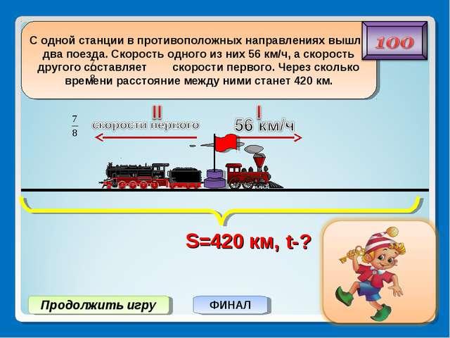Продолжить игру ФИНАЛ S=420 км, t-?