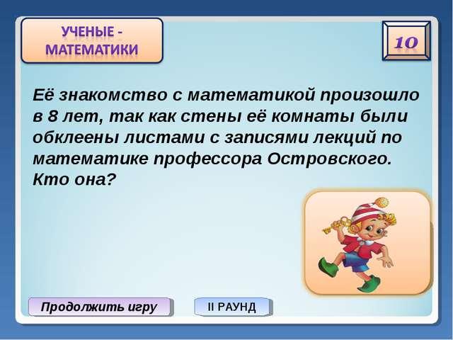 Продолжить игру II РАУНД Софья Ковалевская Её знакомство с математикой произо...