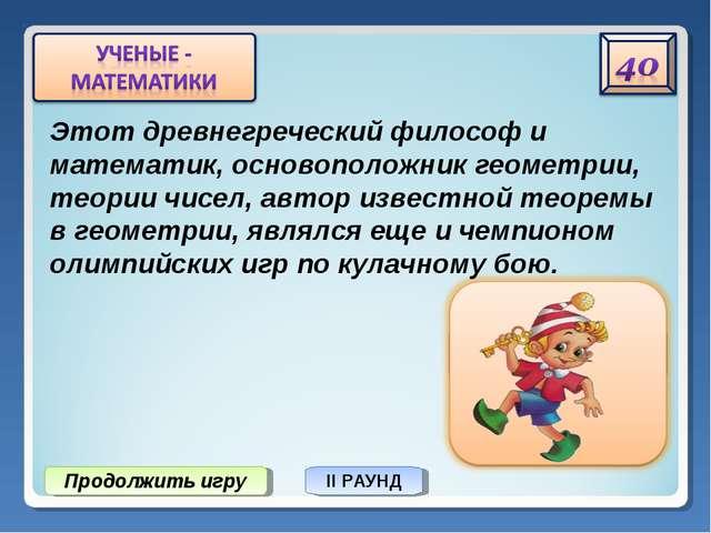Продолжить игру II РАУНД Этот древнегреческий философ и математик, основополо...