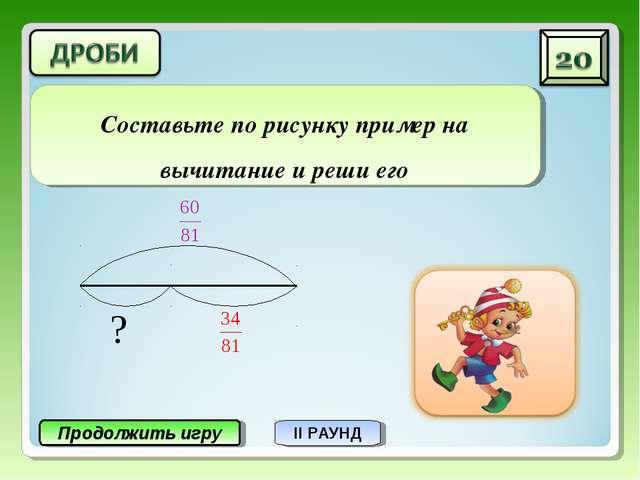 Продолжить игру II РАУНД Составьте по рисунку пример на вычитание и реши его