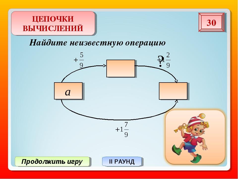 Продолжить игру II РАУНД Найдите неизвестную операцию ЦЕПОЧКИ ВЫЧИСЛЕНИЙ 30