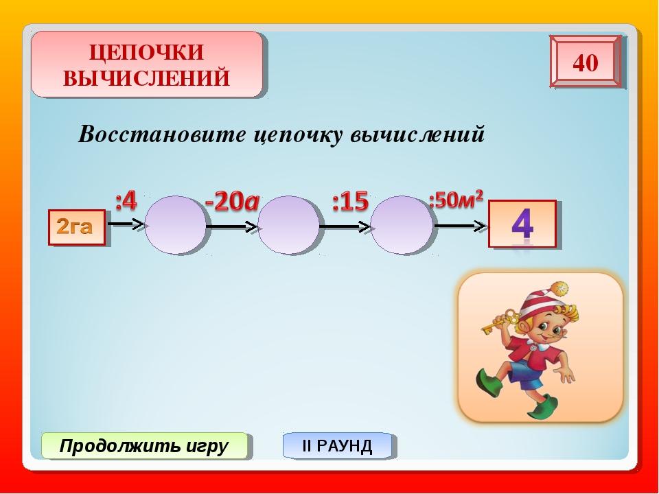 Продолжить игру II РАУНД Восстановите цепочку вычислений ЦЕПОЧКИ ВЫЧИСЛЕНИЙ 40