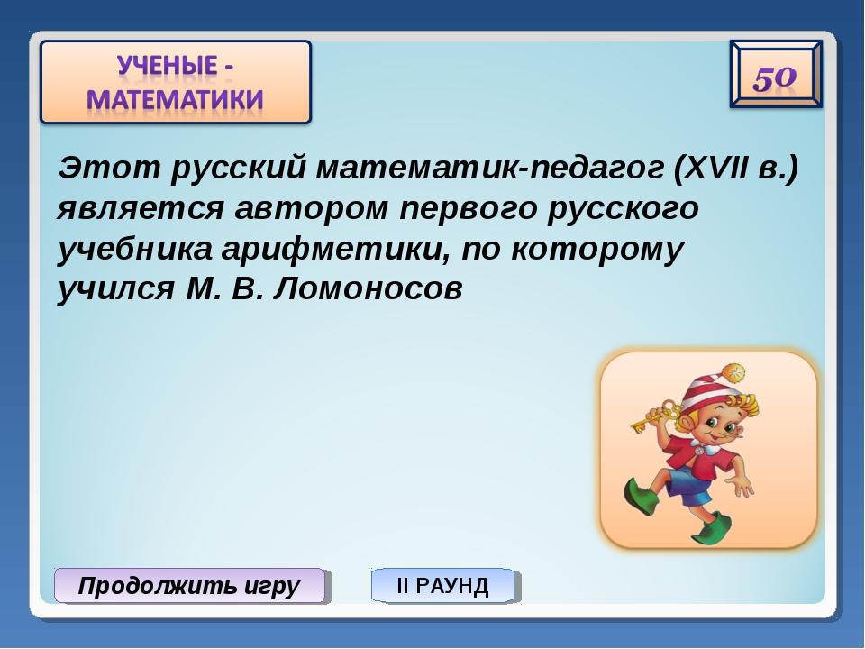 Продолжить игру II РАУНД Этот русский математик-педагог (XVII в.) является ав...