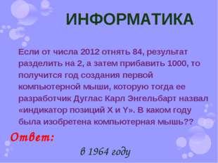 ИНФОРМАТИКА Если от числа 2012 отнять 84, результат разделить на 2, а затем п