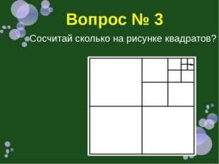 Вопрос № 3 Сосчитай сколько на рисунке квадратов?