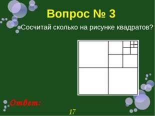 Вопрос № 3 Сосчитай сколько на рисунке квадратов? Ответ: 17