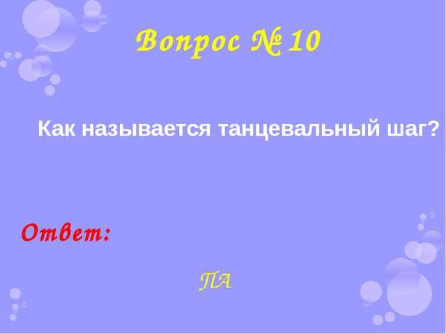 Вопрос № 10 Как называется танцевальный шаг? Ответ: ПА