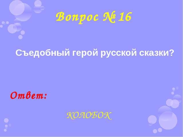 Вопрос № 16 Съедобный герой русской сказки? Ответ: КОЛОБОК
