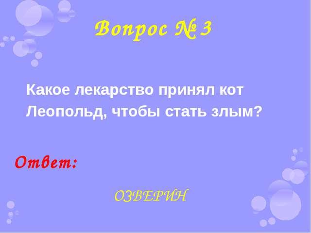 Вопрос № 3 Какое лекарство принял кот Леопольд, чтобы стать злым? Ответ: ОЗВЕ...