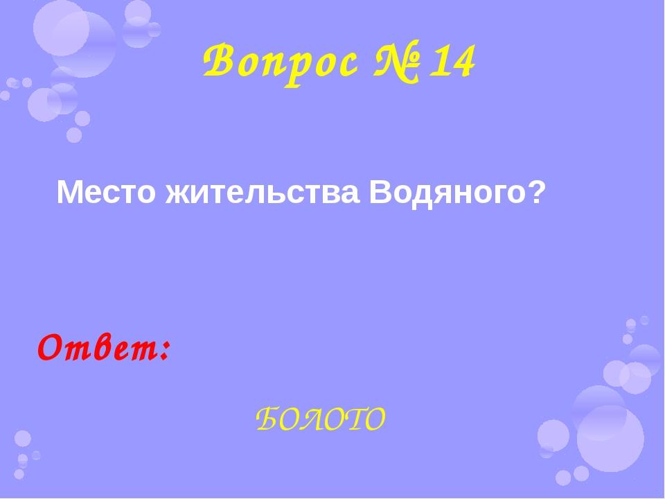 Вопрос № 14 Место жительства Водяного? Ответ: БОЛОТО