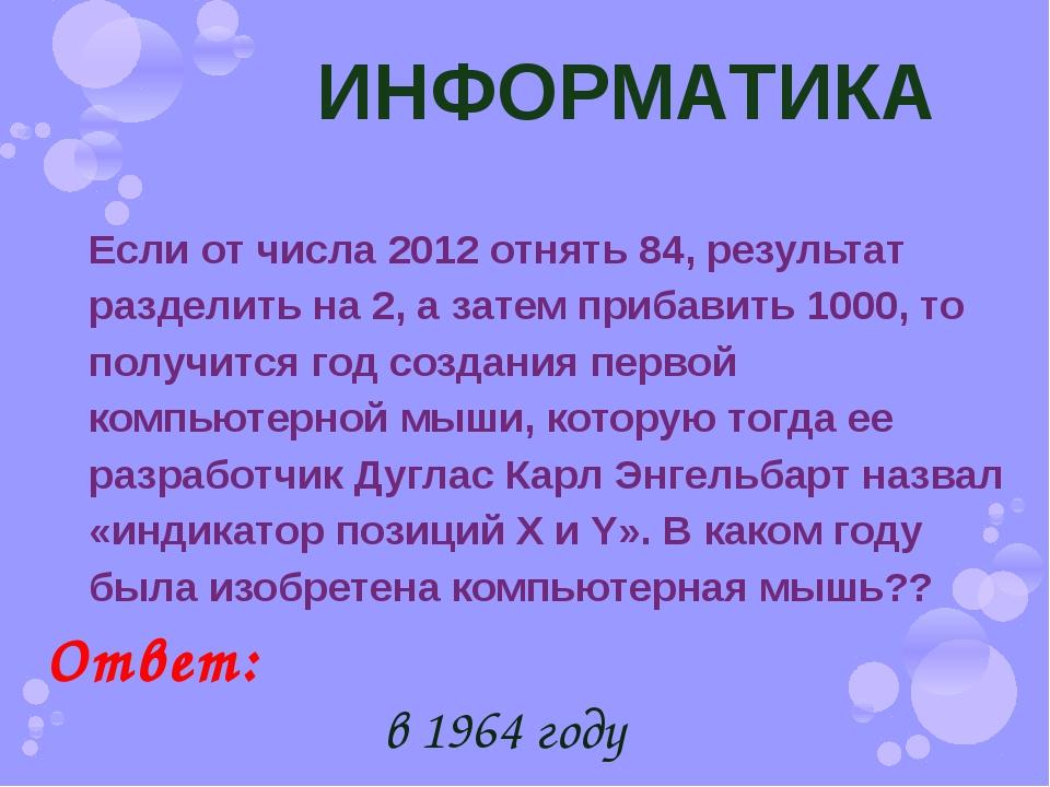 ИНФОРМАТИКА Если от числа 2012 отнять 84, результат разделить на 2, а затем п...