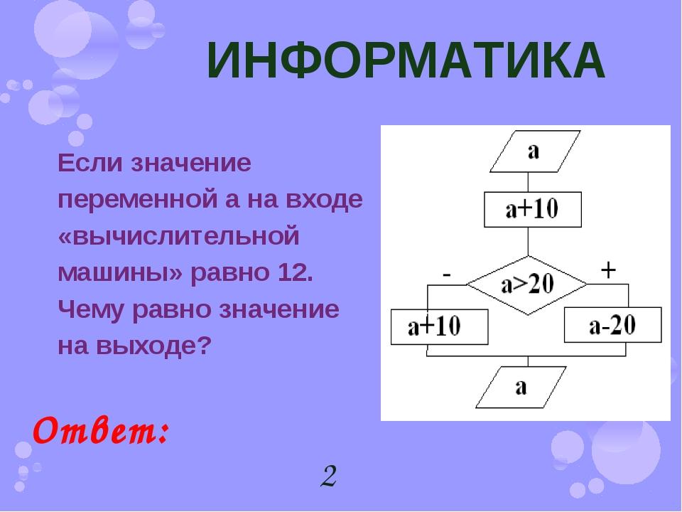 ИНФОРМАТИКА Если значение переменной а на входе «вычислительной машины» равно...