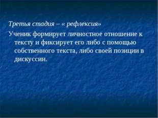 Третья стадия – « рефлексия» Ученик формирует личностное отношение к тексту и