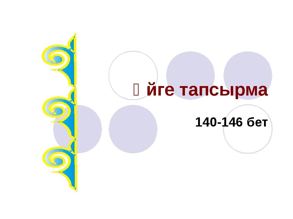 Үйге тапсырма 140-146 бет