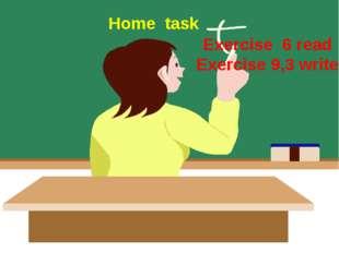 Еxercise 6 read Exercise 9,3 write Home task