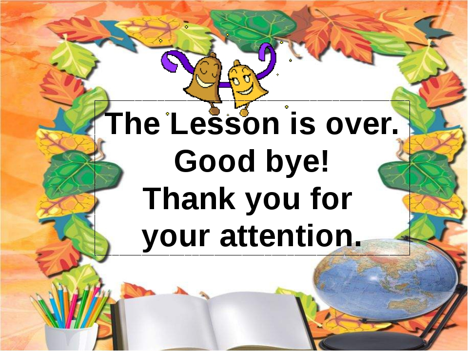 The Lesson is over. Good bye! Thank you for your attention.