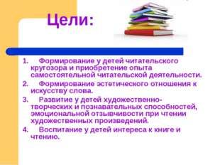 Цели: 1. Формирование у детей читательского кругозора и приобретение опыта с