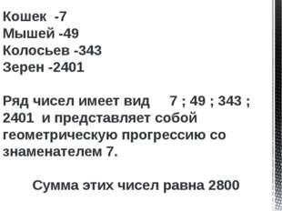 Кошек -7 Мышей -49 Колосьев -343 Зерен -2401 Ряд чисел имеет вид 7 ; 49 ; 343