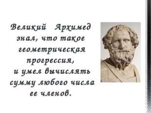 Великий Архимед знал, что такое геометрическая прогрессия, и умел вычислять с