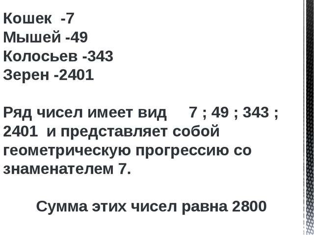 Кошек -7 Мышей -49 Колосьев -343 Зерен -2401 Ряд чисел имеет вид 7 ; 49 ; 343...