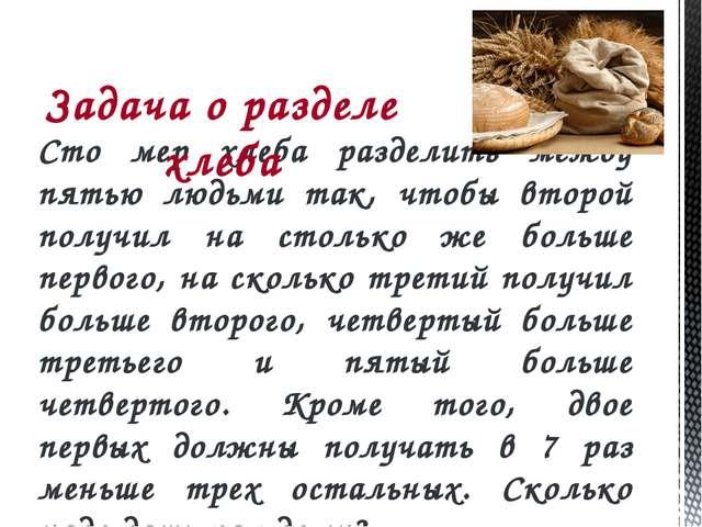 Сто мер хлеба разделить между пятью людьми так, чтобы второй получил на столь...