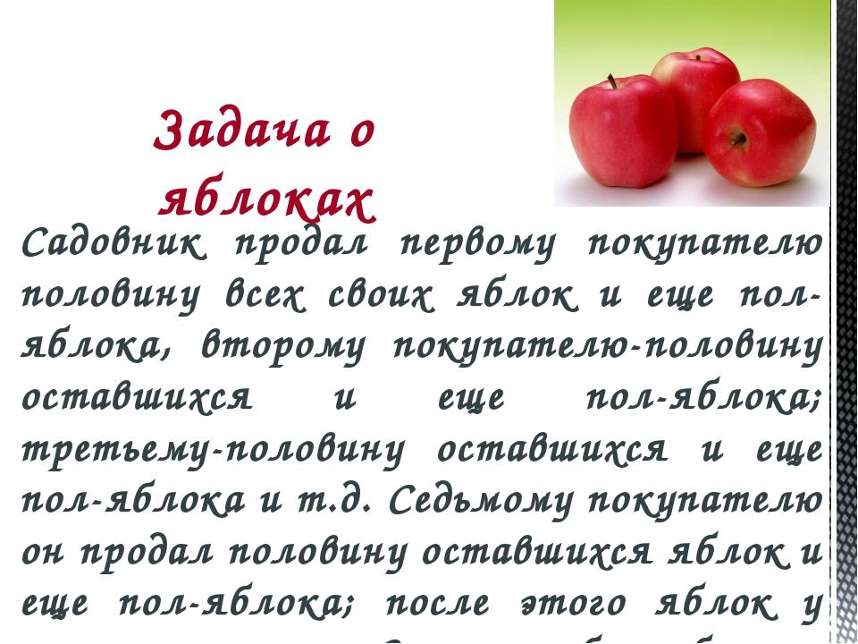 Садовник продал первому покупателю половину всех своих яблок и еще пол-яблока...