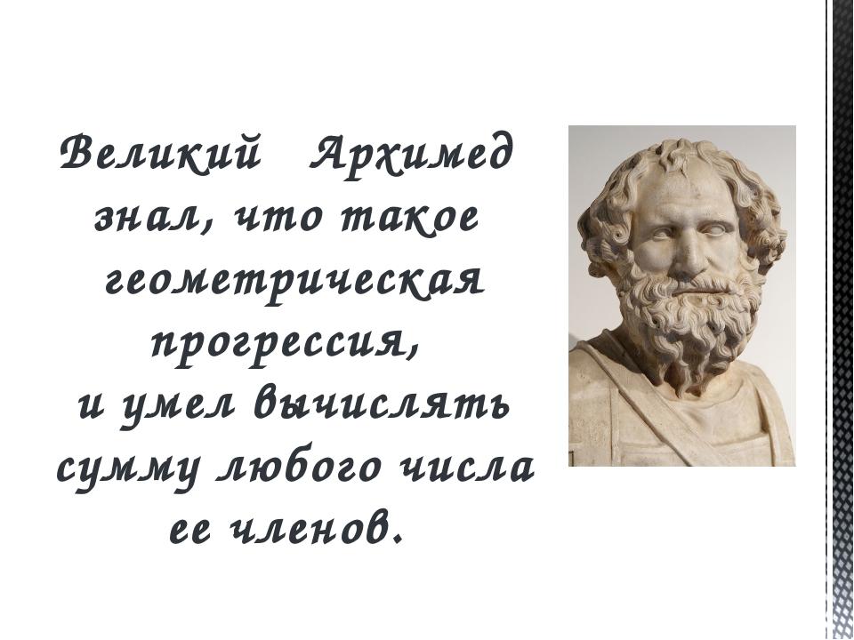 Великий Архимед знал, что такое геометрическая прогрессия, и умел вычислять с...