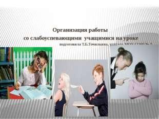 Организация работы со слабоуспевающими учащимися на уроке подготовила Т.Б.То