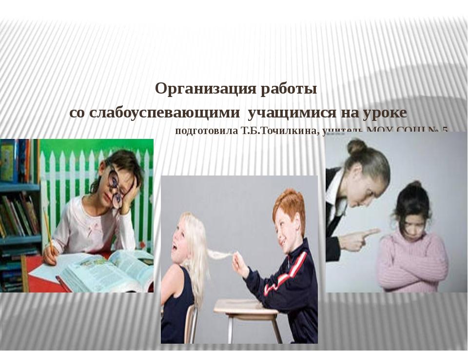 Организация работы со слабоуспевающими учащимися на уроке подготовила Т.Б.То...