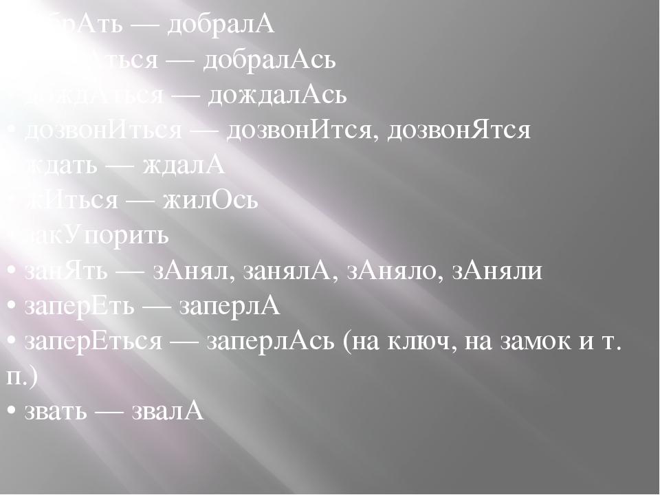 • добрАть — добралА • добрАться — добралАсь • дождАться — дождалАсь • дозвонИ...