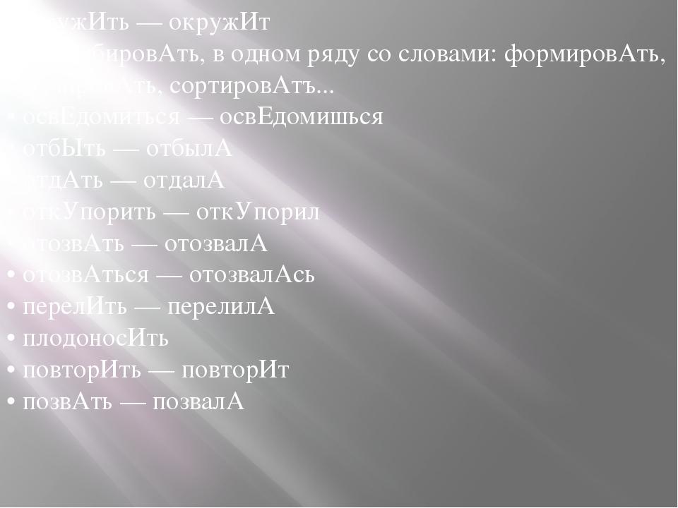 • окружИть — окружИт • опломбировАть, в одном ряду со словами: формировАть, н...