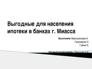 Выгодные для населения ипотеки в банках г. Миасса Выполнили: Верхошенцева А.