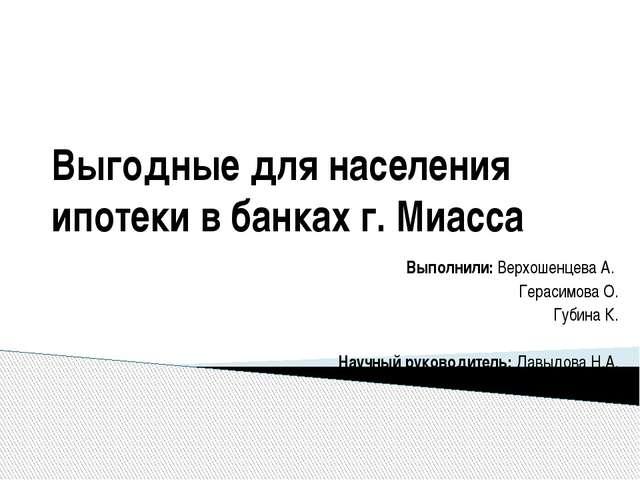 Выгодные для населения ипотеки в банках г. Миасса Выполнили: Верхошенцева А....