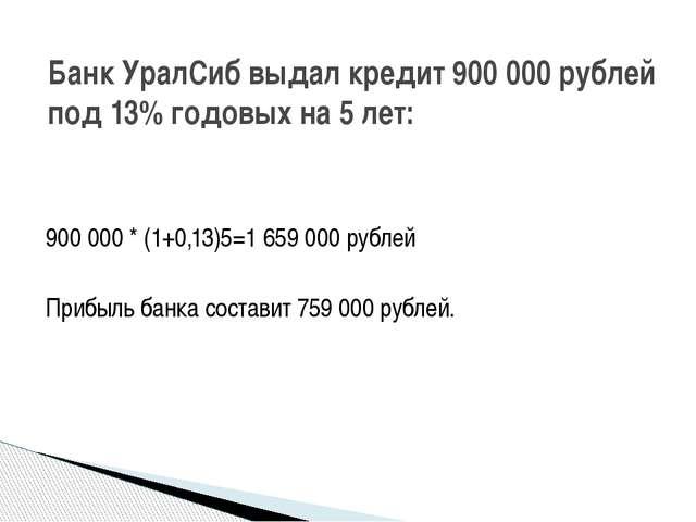 900 000 * (1+0,13)5=1 659 000 рублей Прибыль банка составит 759 000 рублей. Б...