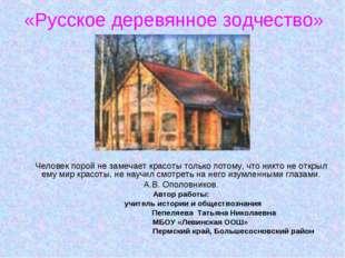 «Русское деревянное зодчество» Человек порой не замечает красоты только потом