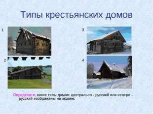Типы крестьянских домов Определите, какие типы домов: центрально - русский ил