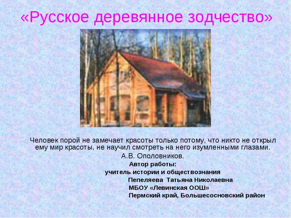 «Русское деревянное зодчество» Человек порой не замечает красоты только потом...