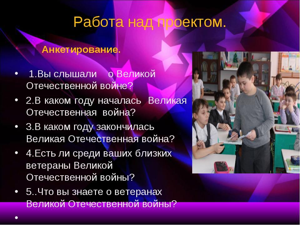 Работа над проектом. Анкетирование. 1.Вы слышали о Великой Отечественной войн...