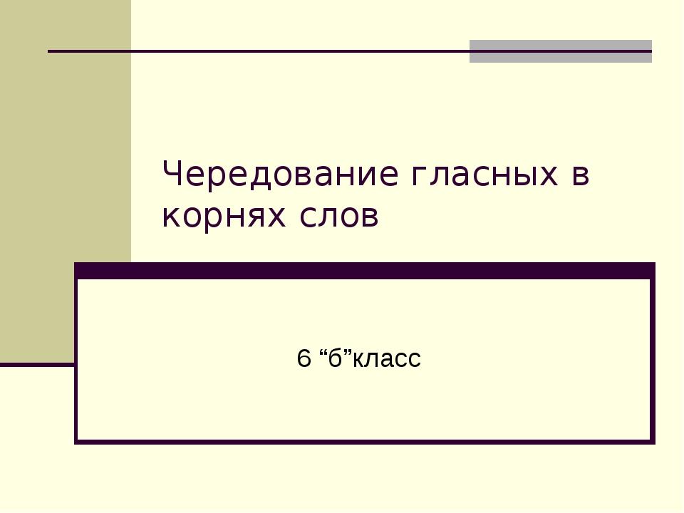 """Чередование гласных в корнях слов 6 """"б""""класс"""